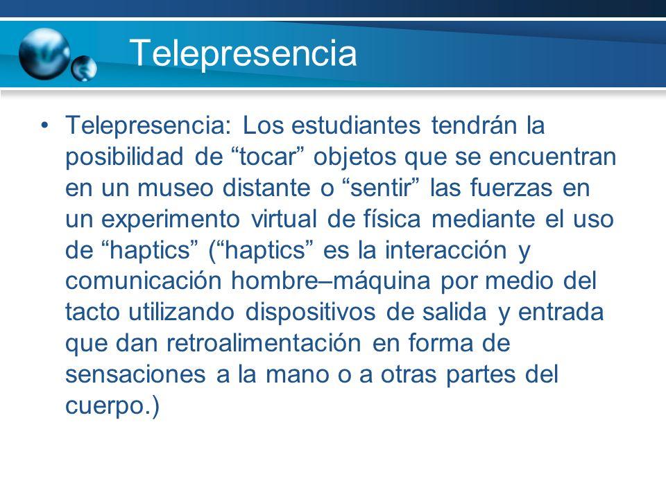 Telepresencia Telepresencia: Los estudiantes tendrán la posibilidad de tocar objetos que se encuentran en un museo distante o sentir las fuerzas en un