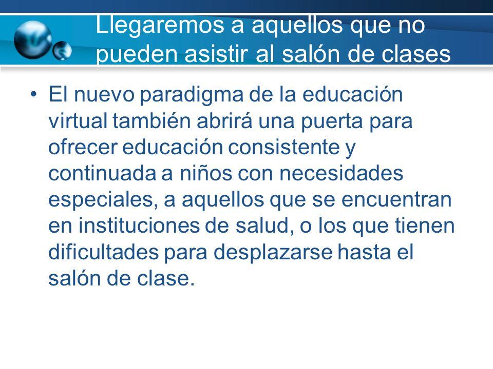 Llegaremos a aquellos que no pueden asistir al salón de clases El nuevo paradigma de la educación virtual también abrirá una puerta para ofrecer educa