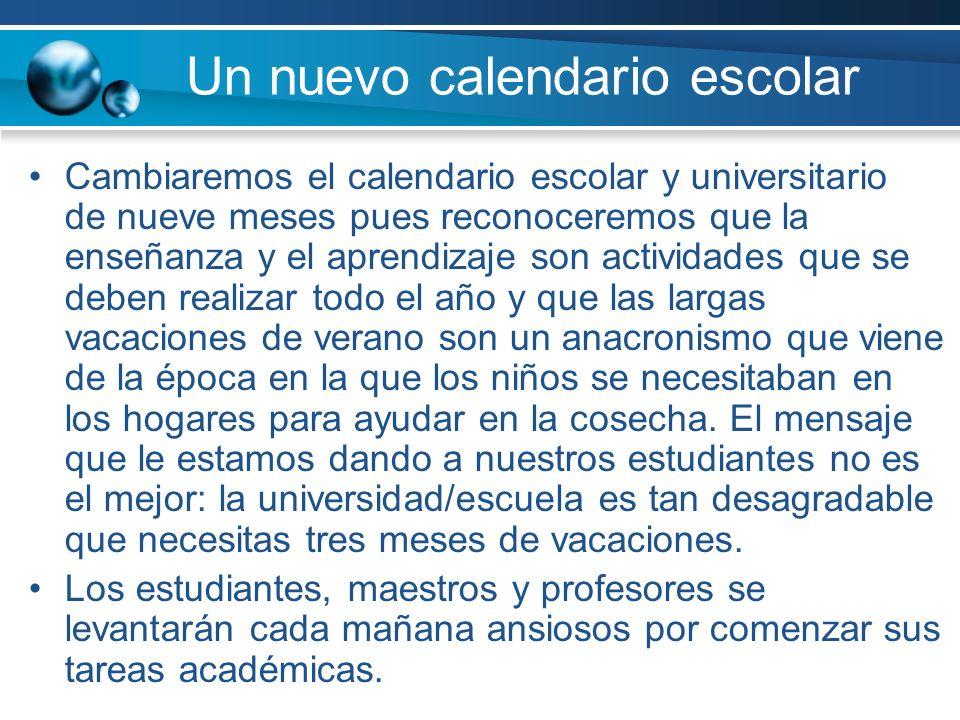 Un nuevo calendario escolar Cambiaremos el calendario escolar y universitario de nueve meses pues reconoceremos que la enseñanza y el aprendizaje son