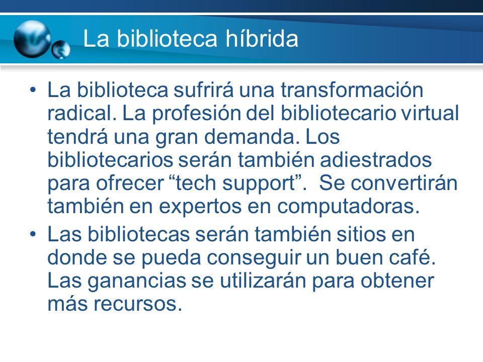 La biblioteca híbrida La biblioteca sufrirá una transformación radical. La profesión del bibliotecario virtual tendrá una gran demanda. Los biblioteca
