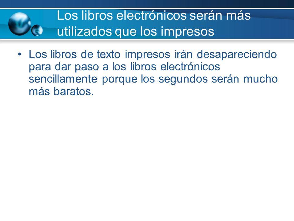 Los libros electrónicos serán más utilizados que los impresos Los libros de texto impresos irán desapareciendo para dar paso a los libros electrónicos