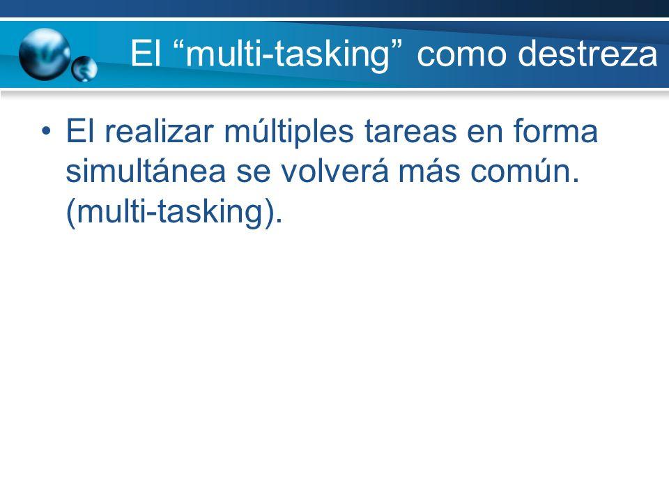 El multi-tasking como destreza El realizar múltiples tareas en forma simultánea se volverá más común. (multi-tasking).
