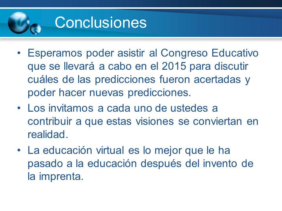Conclusiones Esperamos poder asistir al Congreso Educativo que se llevará a cabo en el 2015 para discutir cuáles de las predicciones fueron acertadas