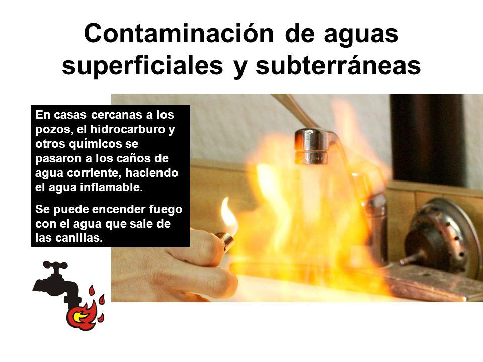 Contaminación de aguas superficiales y subterráneas En casas cercanas a los pozos, el hidrocarburo y otros químicos se pasaron a los caños de agua corriente, haciendo el agua inflamable.