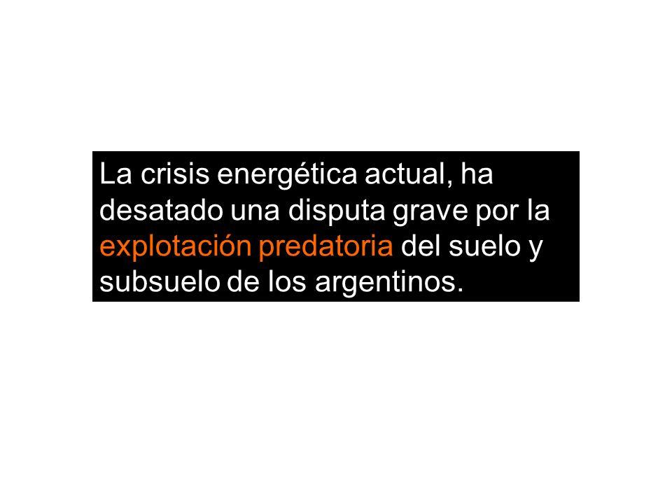 La crisis energética actual, ha desatado una disputa grave por la explotación predatoria del suelo y subsuelo de los argentinos.