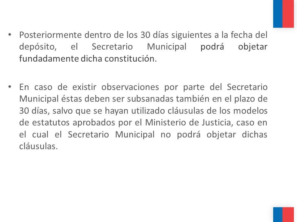 Posteriormente dentro de los 30 días siguientes a la fecha del depósito, el Secretario Municipal podrá objetar fundadamente dicha constitución. En cas