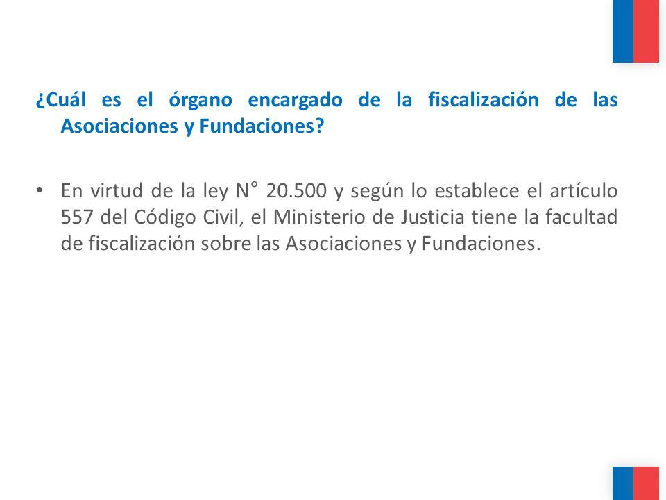 ¿Cuál es el órgano encargado de la fiscalización de las Asociaciones y Fundaciones? En virtud de la ley N° 20.500 y según lo establece el artículo 557