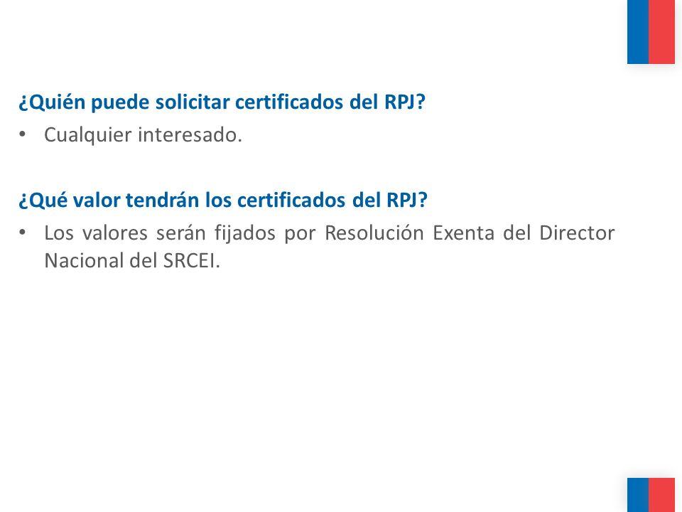 ¿Quién puede solicitar certificados del RPJ? Cualquier interesado. ¿Qué valor tendrán los certificados del RPJ? Los valores serán fijados por Resoluci