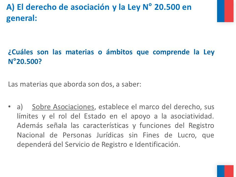 A) El derecho de asociación y la Ley N° 20.500 en general: ¿Cuáles son las materias o ámbitos que comprende la Ley N°20.500? Las materias que aborda s