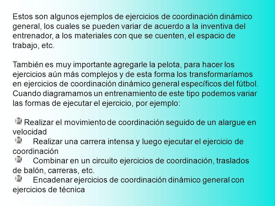 Estos son algunos ejemplos de ejercicios de coordinación dinámico general, los cuales se pueden variar de acuerdo a la inventiva del entrenador, a los