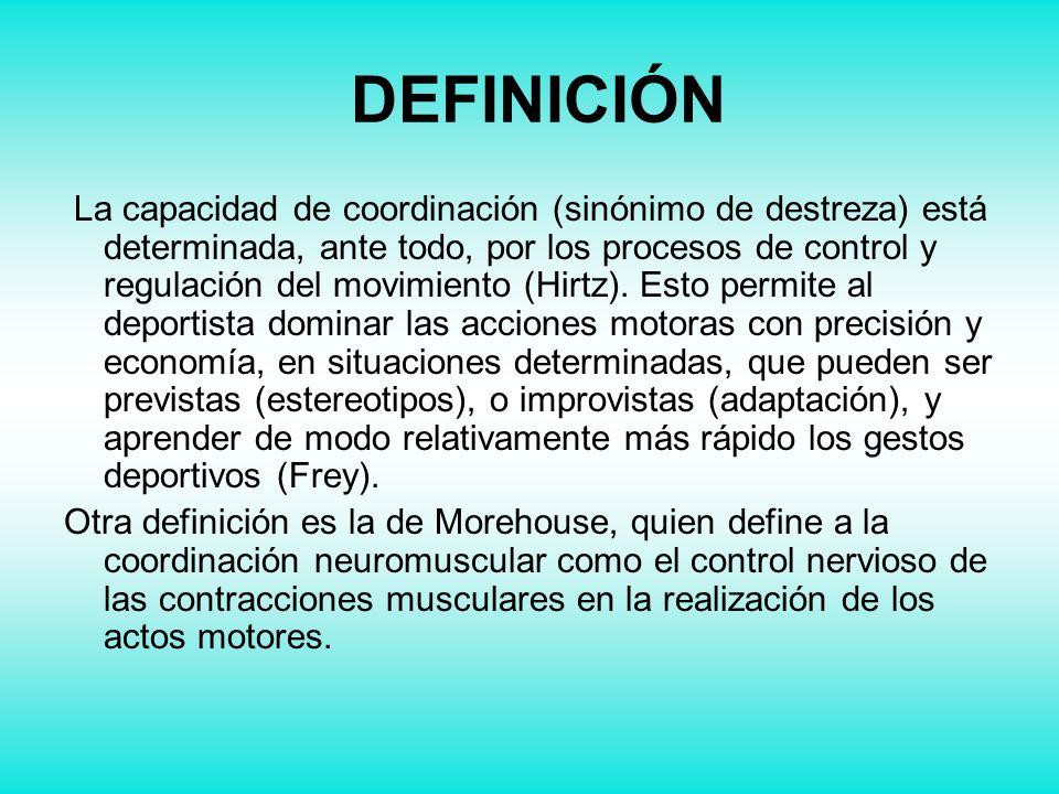 DEFINICIÓN La capacidad de coordinación (sinónimo de destreza) está determinada, ante todo, por los procesos de control y regulación del movimiento (H