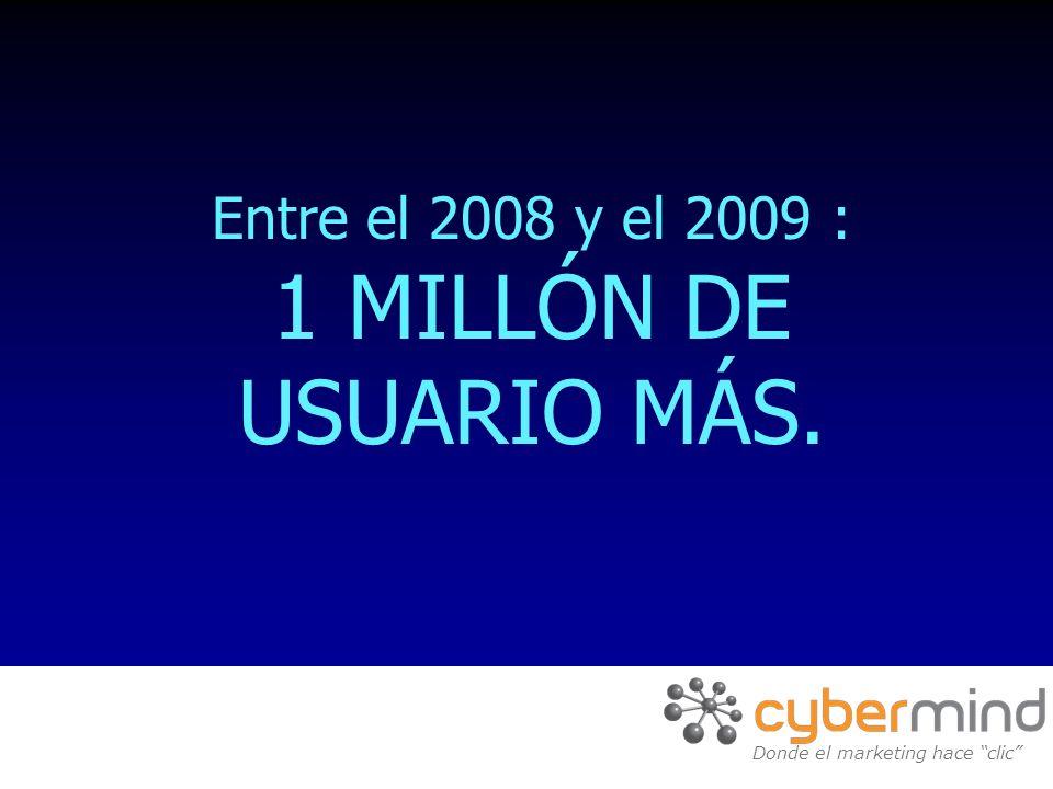 Entre el 2008 y el 2009 : 1 MILLÓN DE USUARIO MÁS. Donde el marketing hace clic