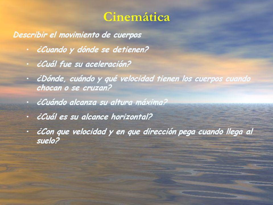 Cinemática Describir el movimiento de cuerpos ¿Cuando y dónde se detienen? ¿Cuál fue su aceleración? ¿Dónde, cuándo y qué velocidad tienen los cuerpos