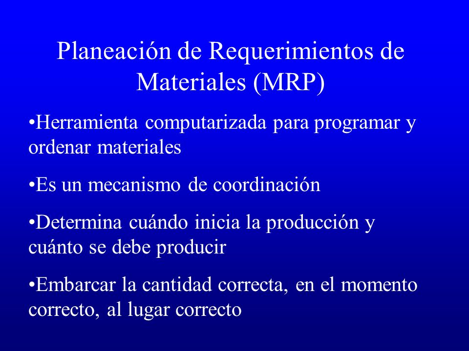 Planeación de Requerimientos de Materiales (MRP) Herramienta computarizada para programar y ordenar materiales Es un mecanismo de coordinación Determi
