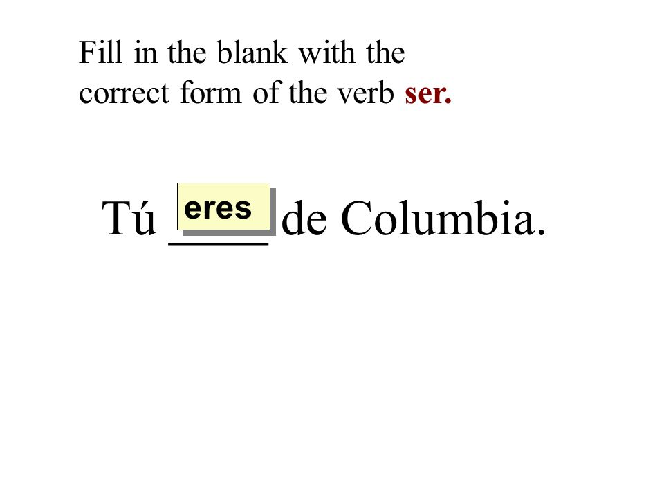 Tú ____ de Columbia. Fill in the blank with the correct form of the verb ser. eres