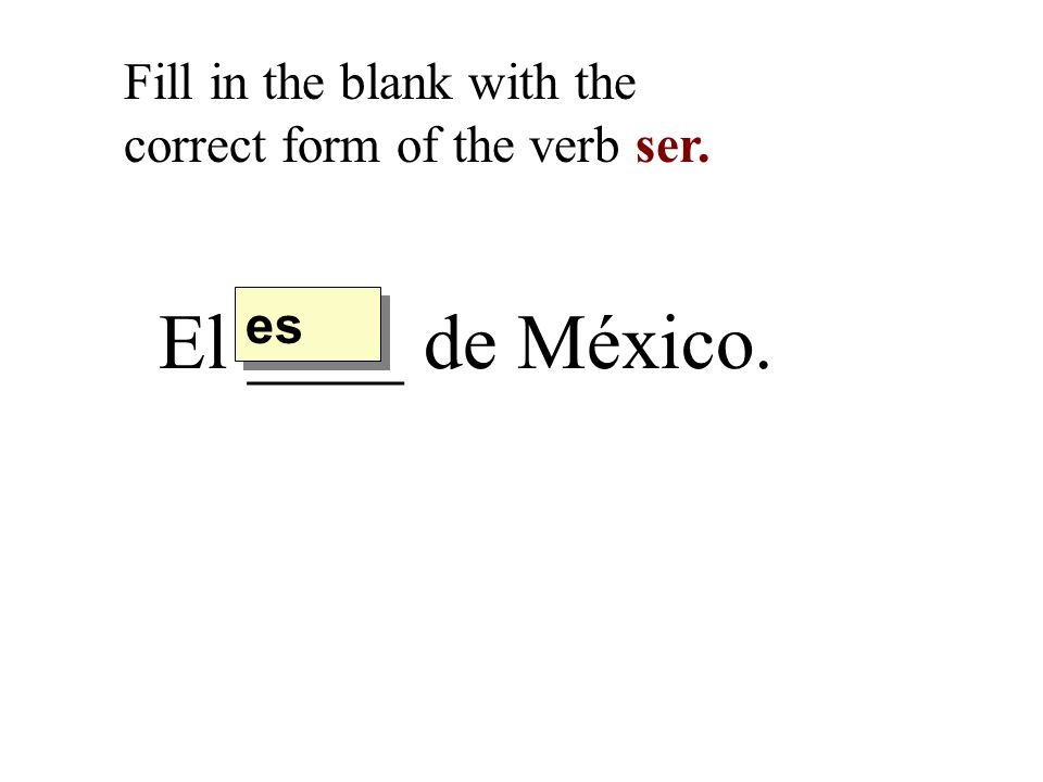 El ____ de México. Fill in the blank with the correct form of the verb ser. es