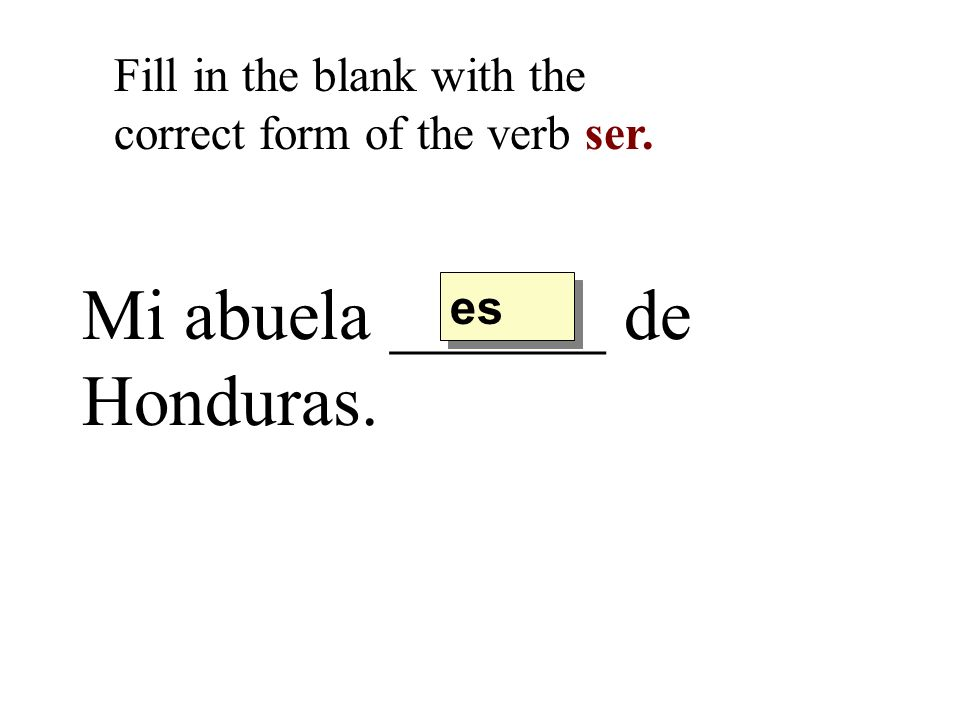 Mi abuela ______ de Honduras. Fill in the blank with the correct form of the verb ser. es
