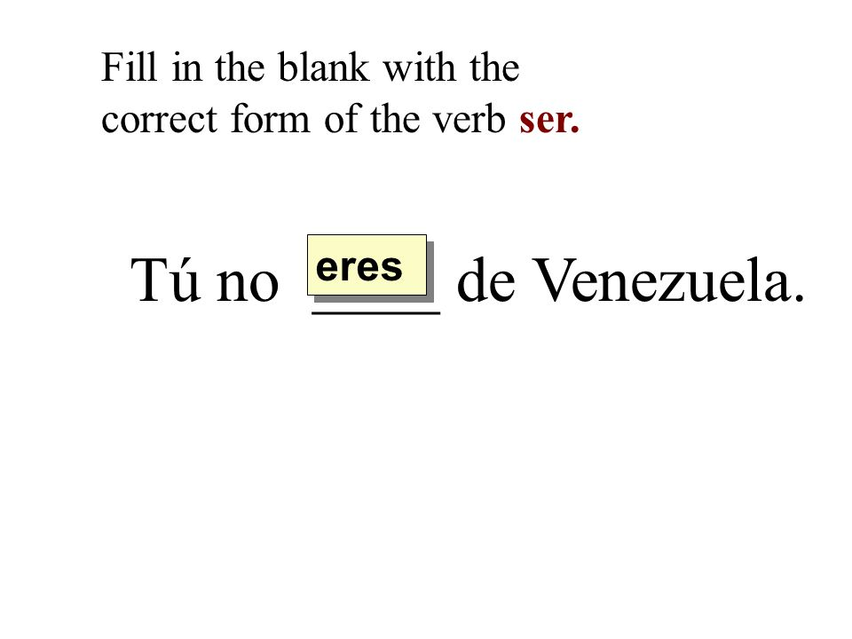 Tú no ____ de Venezuela. Fill in the blank with the correct form of the verb ser. eres