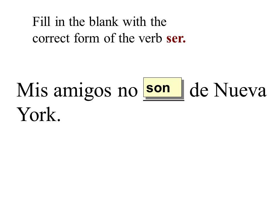Mis amigos no ____ de Nueva York. Fill in the blank with the correct form of the verb ser. son