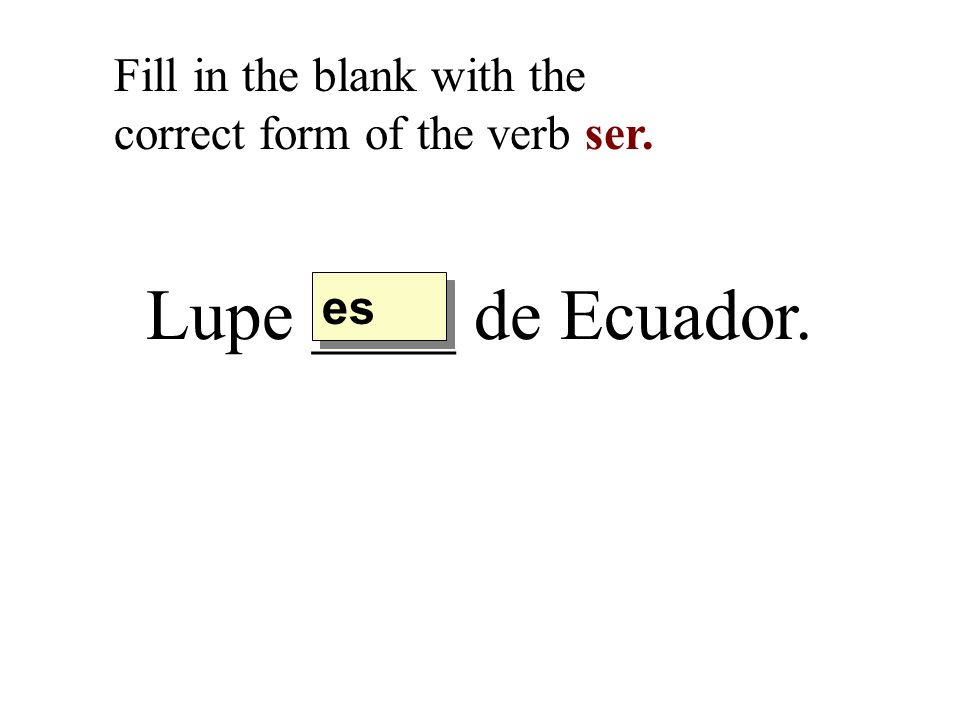 Lupe ____ de Ecuador. Fill in the blank with the correct form of the verb ser. es
