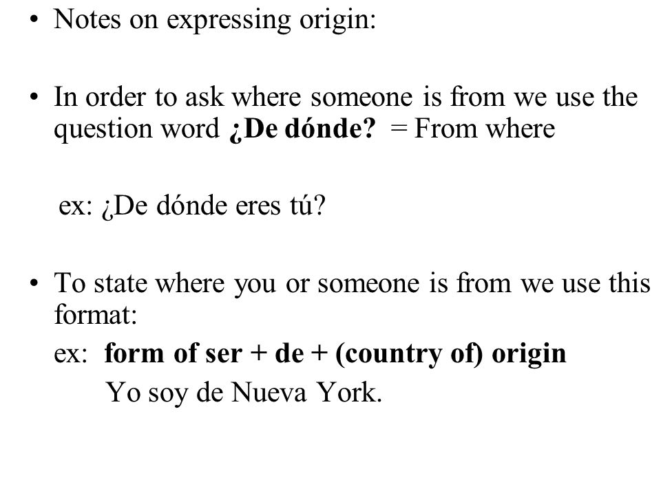 Asking/stating where people are from: ¿De dónde eres tú.