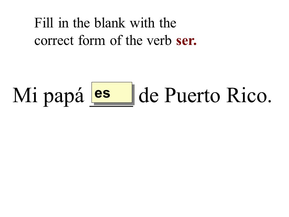 Mi papá ____ de Puerto Rico. Fill in the blank with the correct form of the verb ser. es