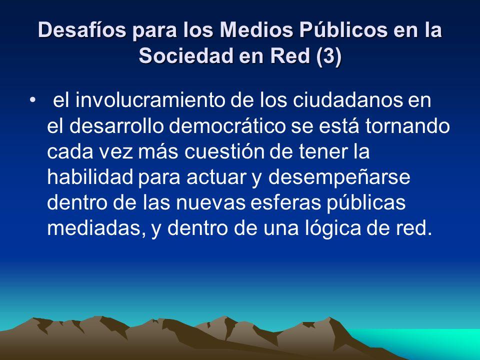 Desafíos para los Medios Públicos en la Sociedad en Red (3) el involucramiento de los ciudadanos en el desarrollo democrático se está tornando cada vez más cuestión de tener la habilidad para actuar y desempeñarse dentro de las nuevas esferas públicas mediadas, y dentro de una lógica de red.