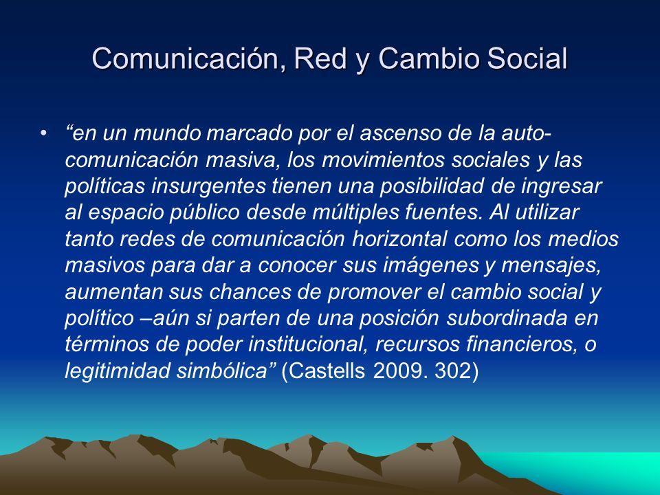 Comunicación, Red y Cambio Social en un mundo marcado por el ascenso de la auto- comunicación masiva, los movimientos sociales y las políticas insurgentes tienen una posibilidad de ingresar al espacio público desde múltiples fuentes.