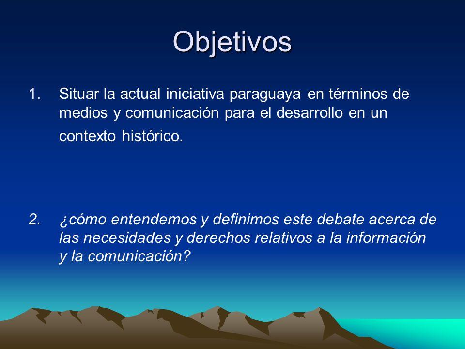 Objetivos 1.Situar la actual iniciativa paraguaya en términos de medios y comunicación para el desarrollo en un contexto histórico.