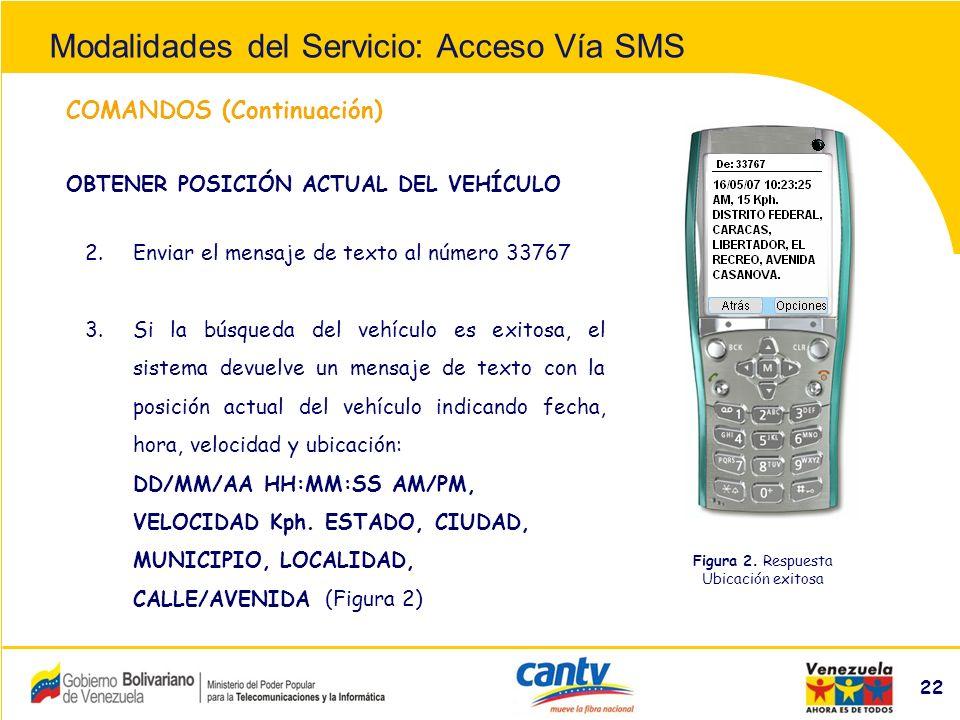 Compañía Anónima Nacional Teléfonos de Venezuela (NYSE:VNT) 22 COMANDOS (Continuación) 2.Enviar el mensaje de texto al número 33767 3.Si la búsqueda del vehículo es exitosa, el sistema devuelve un mensaje de texto con la posición actual del vehículo indicando fecha, hora, velocidad y ubicación: DD/MM/AA HH:MM:SS AM/PM, VELOCIDAD Kph.