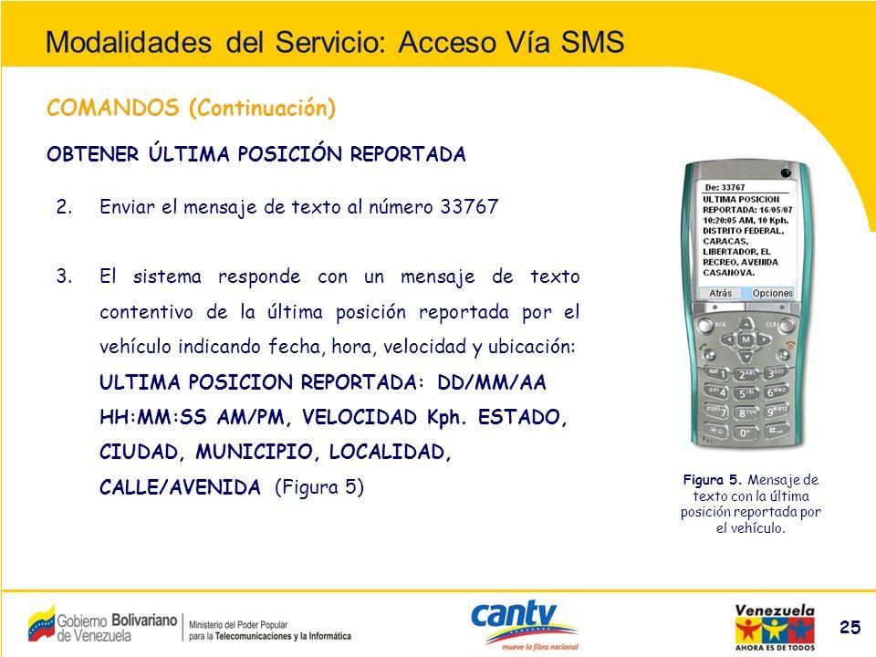 Compañía Anónima Nacional Teléfonos de Venezuela (NYSE:VNT) 25 COMANDOS (Continuación) 2.Enviar el mensaje de texto al número 33767 3.El sistema responde con un mensaje de texto contentivo de la última posición reportada por el vehículo indicando fecha, hora, velocidad y ubicación: ULTIMA POSICION REPORTADA: DD/MM/AA HH:MM:SS AM/PM, VELOCIDAD Kph.