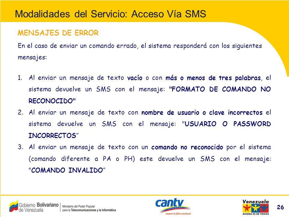 Compañía Anónima Nacional Teléfonos de Venezuela (NYSE:VNT) 26 MENSAJES DE ERROR En el caso de enviar un comando errado, el sistema responderá con los siguientes mensajes: 1.Al enviar un mensaje de texto vacío o con más o menos de tres palabras, el sistema devuelve un SMS con el mensaje: FORMATO DE COMANDO NO RECONOCIDO 2.Al enviar un mensaje de texto con nombre de usuario o clave incorrectos el sistema devuelve un SMS con el mensaje: USUARIO O PASSWORD INCORRECTOS 3.Al enviar un mensaje de texto con un comando no reconocido por el sistema (comando diferente a PA o PH) este devuelve un SMS con el mensaje: COMANDO INVALIDO Modalidades del Servicio: Acceso Vía SMS