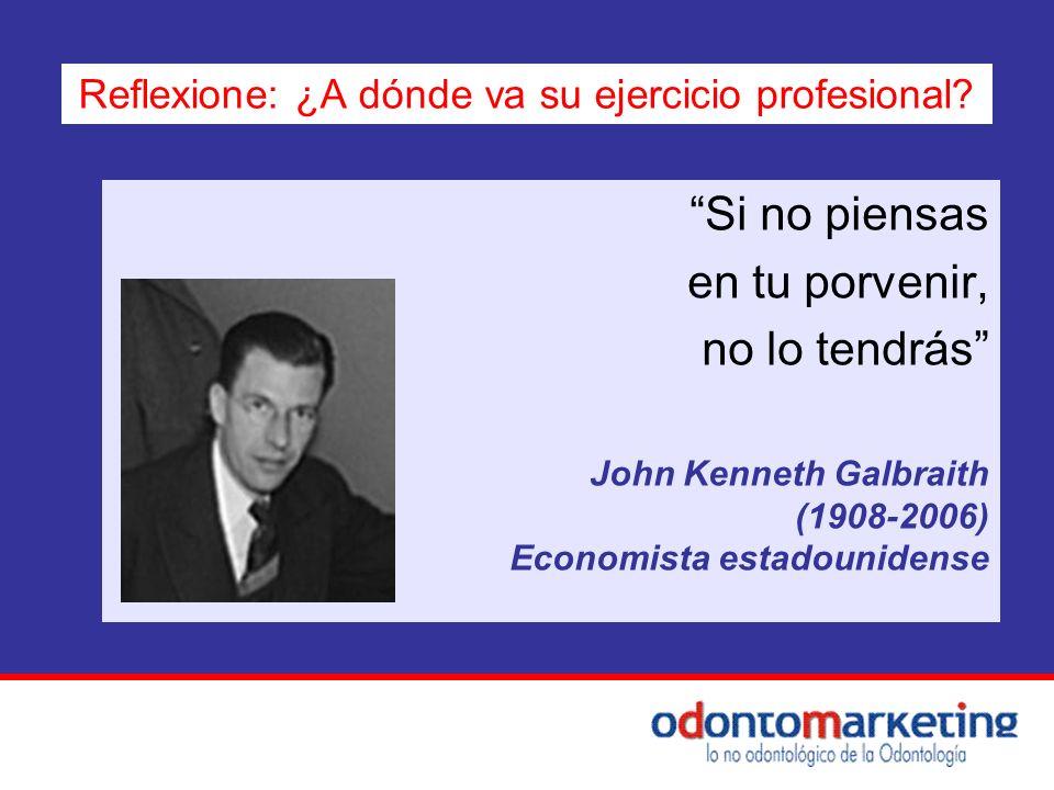 Si no piensas en tu porvenir, no lo tendrás John Kenneth Galbraith (1908-2006) Economista estadounidense Reflexione: ¿A dónde va su ejercicio profesio