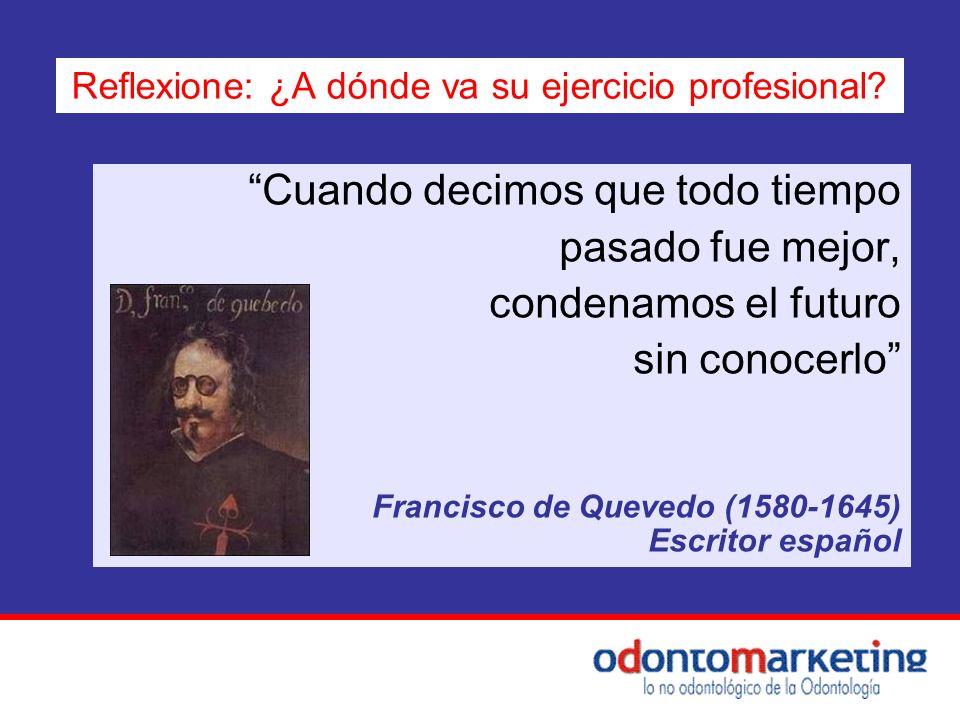 Cuando decimos que todo tiempo pasado fue mejor, condenamos el futuro sin conocerlo Francisco de Quevedo (1580-1645) Escritor español Reflexione: ¿A d