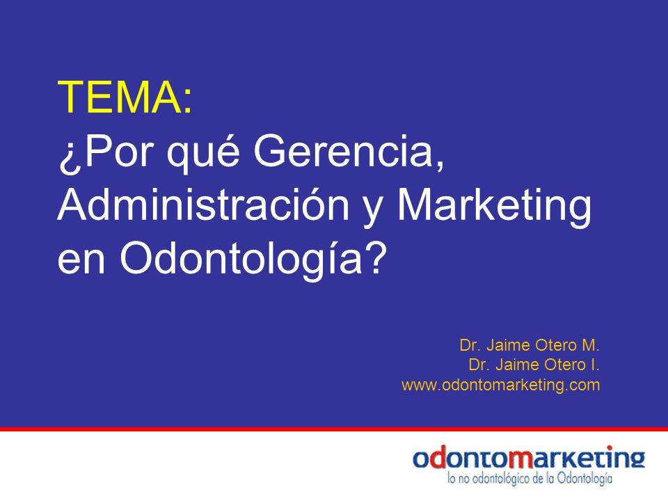 TEMA: ¿Por qué Gerencia, Administración y Marketing en Odontología? Dr. Jaime Otero M. Dr. Jaime Otero I. www.odontomarketing.com