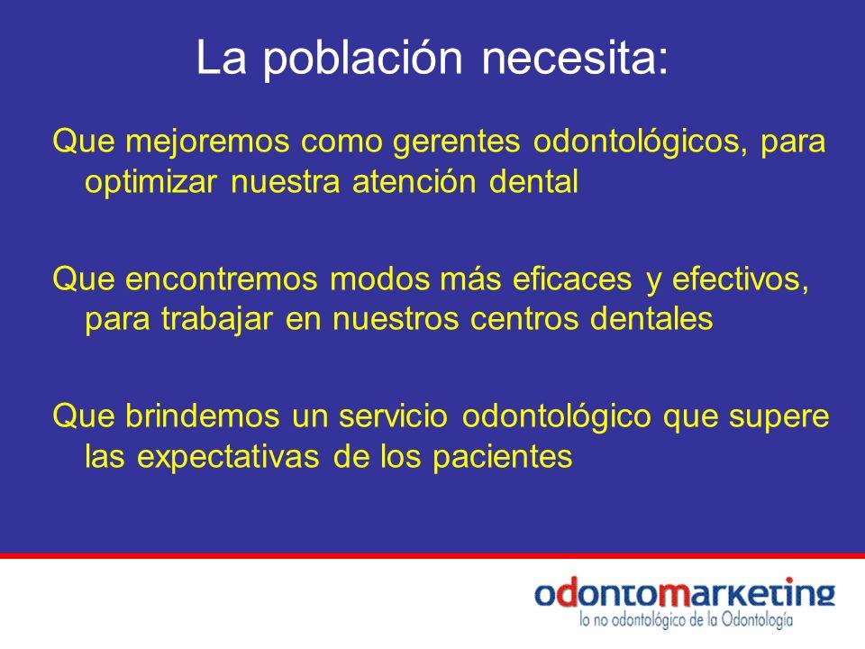 La población necesita: Que mejoremos como gerentes odontológicos, para optimizar nuestra atención dental Que encontremos modos más eficaces y efectivo