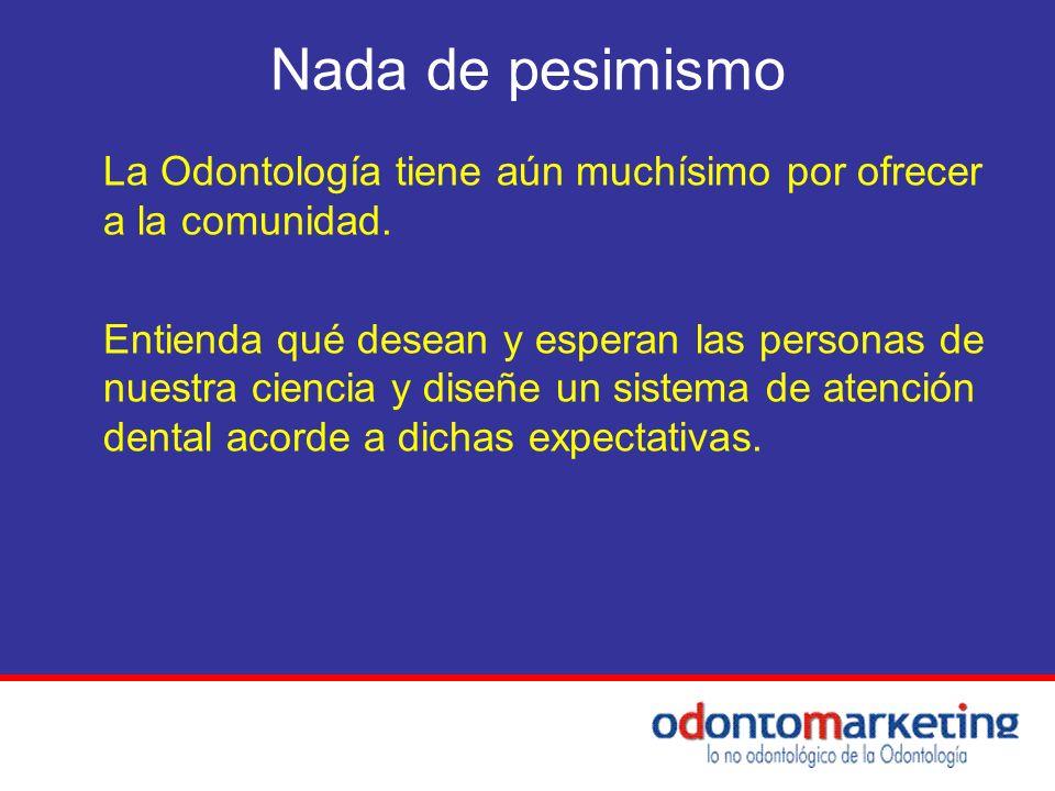 Nada de pesimismo La Odontología tiene aún muchísimo por ofrecer a la comunidad. Entienda qué desean y esperan las personas de nuestra ciencia y diseñ