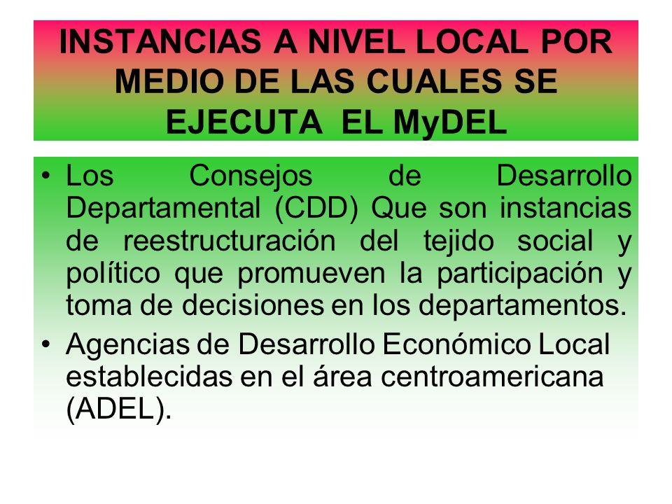 INSTANCIAS A NIVEL LOCAL POR MEDIO DE LAS CUALES SE EJECUTA EL MyDEL Los Consejos de Desarrollo Departamental (CDD) Que son instancias de reestructura