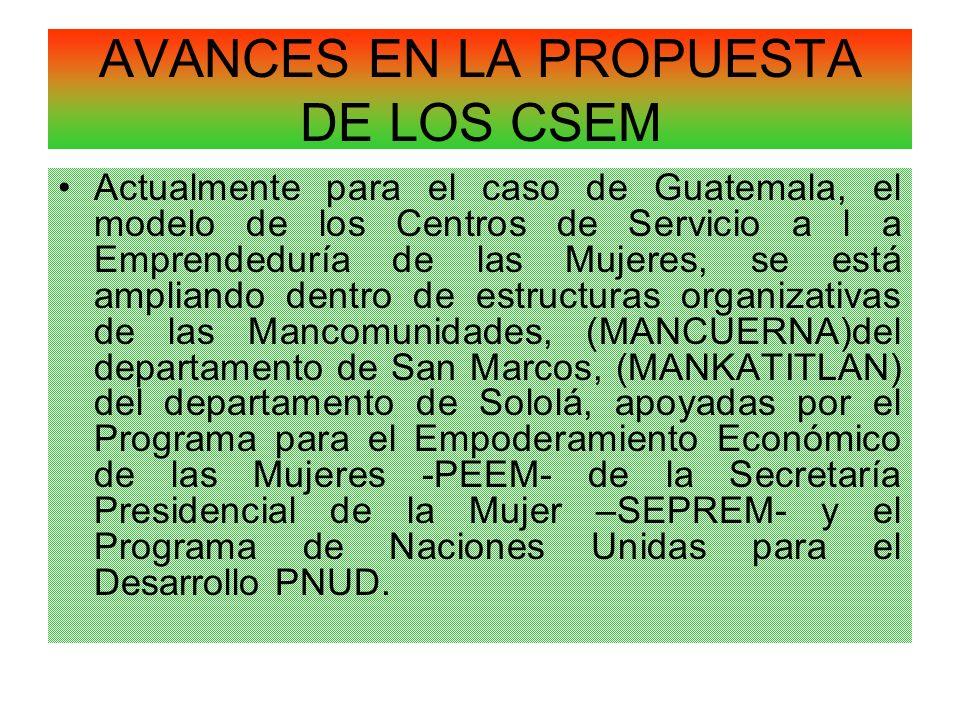 AVANCES EN LA PROPUESTA DE LOS CSEM Actualmente para el caso de Guatemala, el modelo de los Centros de Servicio a l a Emprendeduría de las Mujeres, se