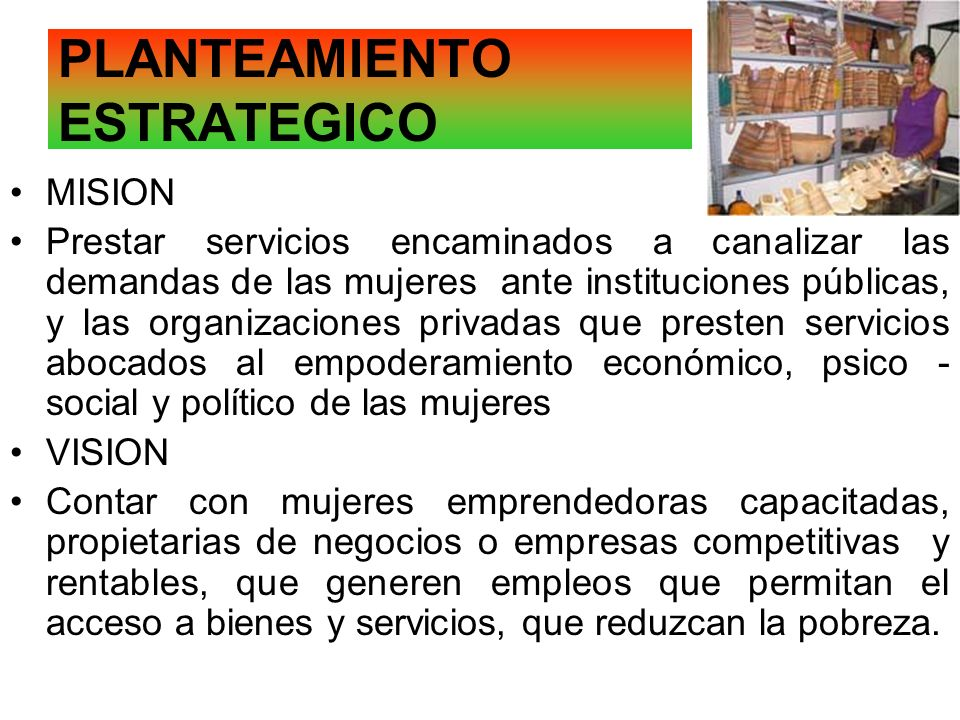 PLANTEAMIENTO ESTRATEGICO MISION Prestar servicios encaminados a canalizar las demandas de las mujeres ante instituciones públicas, y las organizacion