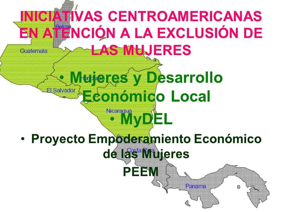INICIATIVAS CENTROAMERICANAS EN ATENCIÓN A LA EXCLUSIÓN DE LAS MUJERES Mujeres y Desarrollo Económico Local MyDEL Proyecto Empoderamiento Económico de