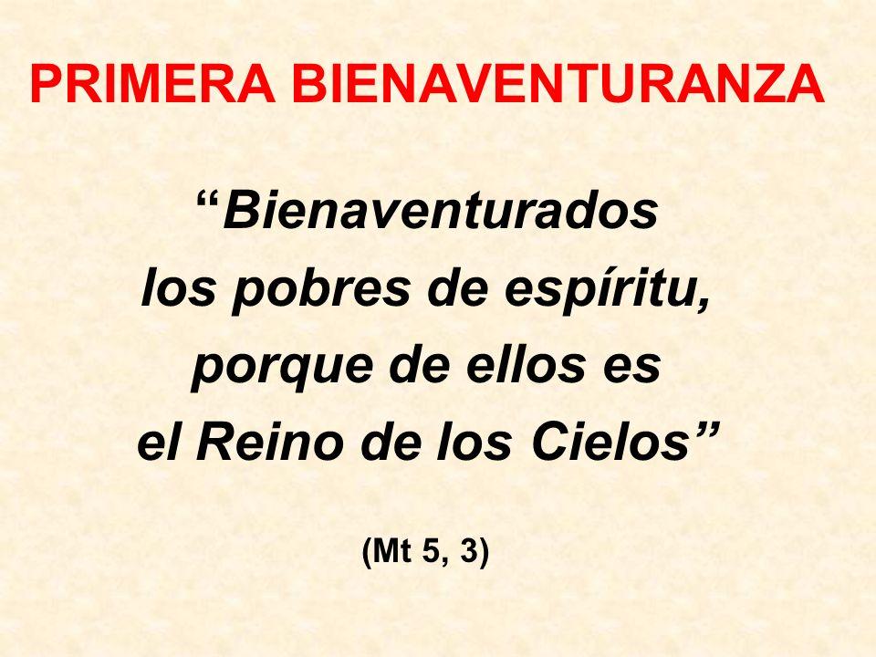 PRIMERA BIENAVENTURANZA Bienaventurados los pobres de espíritu, porque de ellos es el Reino de los Cielos (Mt 5, 3)