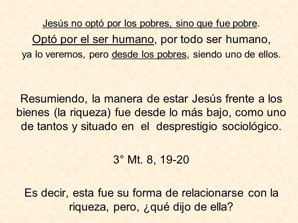 Jesús no optó por los pobres, sino que fue pobre. Optó por el ser humano, por todo ser humano, ya lo veremos, pero desde los pobres, siendo uno de ell
