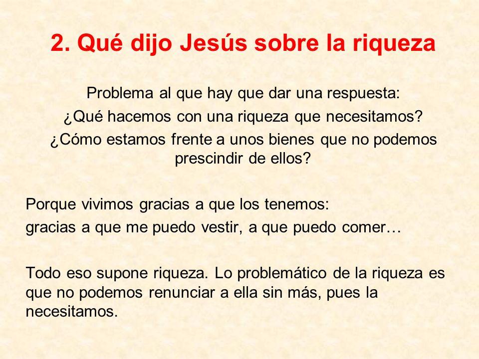 2. Qué dijo Jesús sobre la riqueza Problema al que hay que dar una respuesta: ¿Qué hacemos con una riqueza que necesitamos? ¿Cómo estamos frente a uno