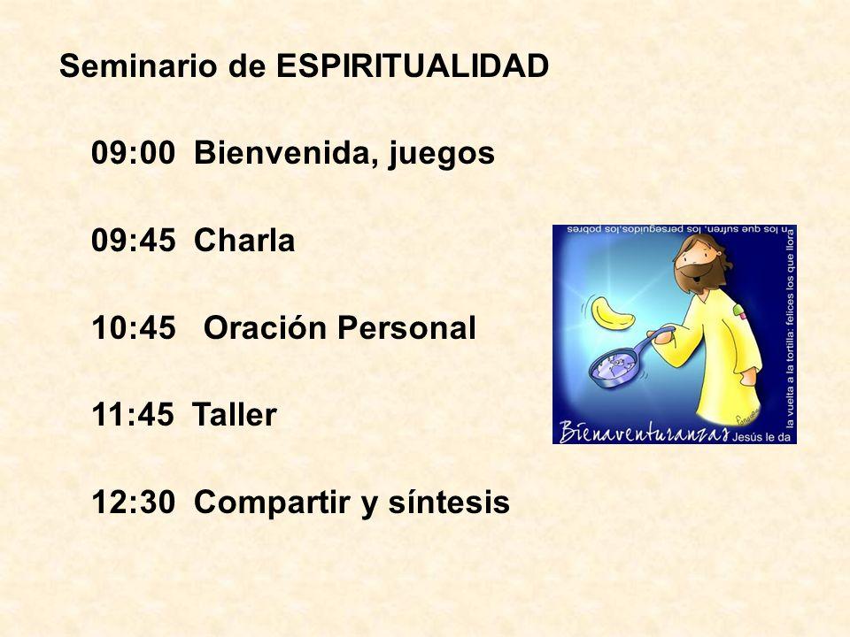 Seminario de ESPIRITUALIDAD 09:00 Bienvenida, juegos 09:45 Charla 10:45 Oración Personal 11:45 Taller 12:30 Compartir y síntesis