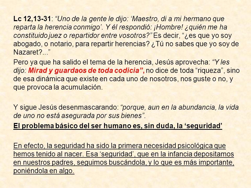 Lc 12,13-31: Uno de la gente le dijo: Maestro, di a mi hermano que reparta la herencia conmigo. Y él respondió: ¡Hombre! ¿quién me ha constituido juez