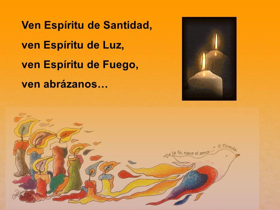 Ven Espíritu de Santidad, ven Espíritu de Luz, ven Espíritu de Fuego, ven abrázanos…