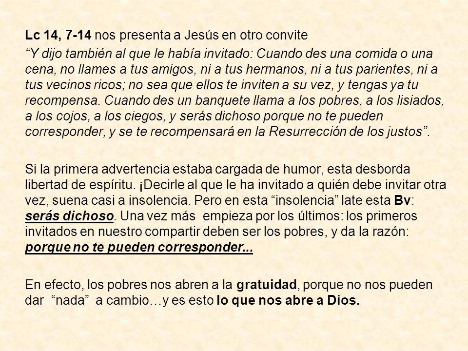 Lc 14, 7-14 nos presenta a Jesús en otro convite Y dijo también al que le había invitado: Cuando des una comida o una cena, no llames a tus amigos, ni