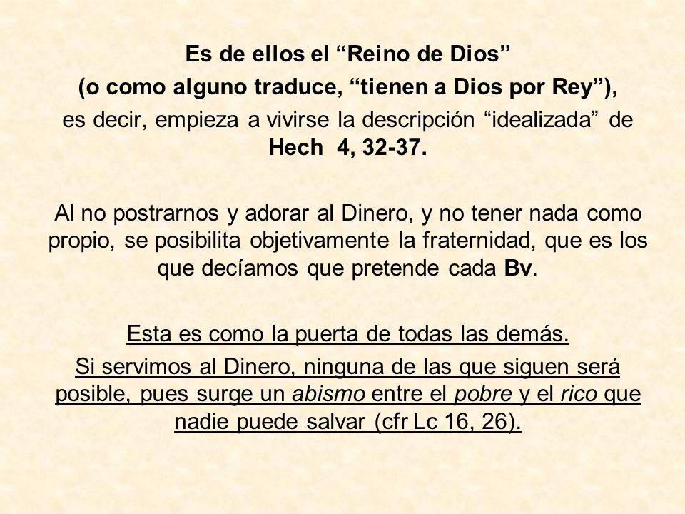 Es de ellos el Reino de Dios (o como alguno traduce, tienen a Dios por Rey), es decir, empieza a vivirse la descripción idealizada de Hech 4, 32-37. A