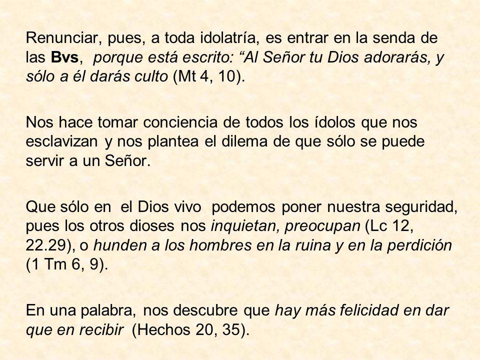 Renunciar, pues, a toda idolatría, es entrar en la senda de las Bvs, porque está escrito: Al Señor tu Dios adorarás, y sólo a él darás culto (Mt 4, 10